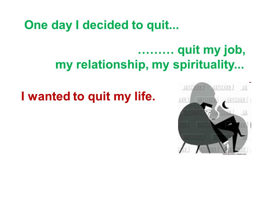 One Day I Decided To Quit... I Wanted To Quit My Life.