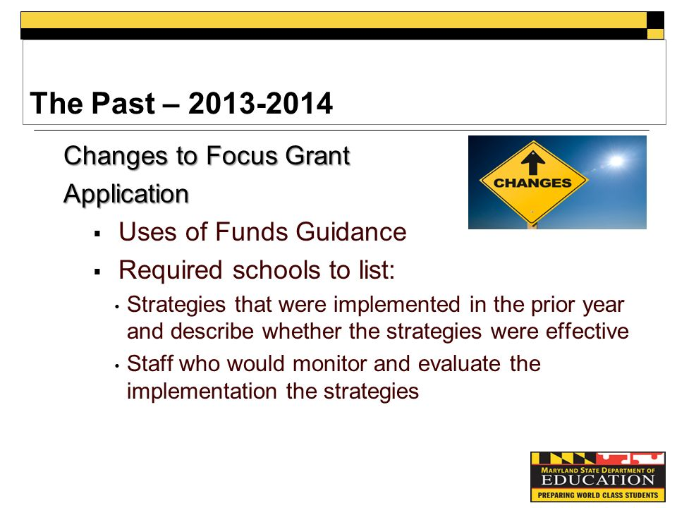 The Past – Changes to Focus Grant Application  Uses of Funds Guidance  Required schools to list: Strategies that were implemented in the prior year and describe whether the strategies were effective Staff who would monitor and evaluate the implementation the strategies