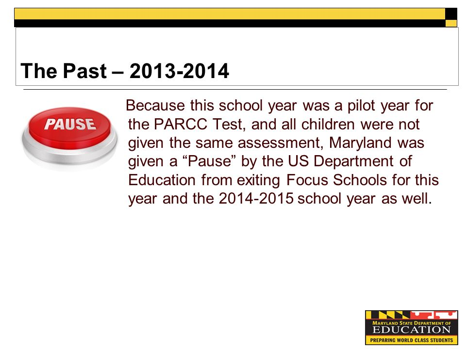 The Past – Because this school year was a pilot year for the PARCC Test, and all children were not given the same assessment, Maryland was given a Pause by the US Department of Education from exiting Focus Schools for this year and the school year as well.