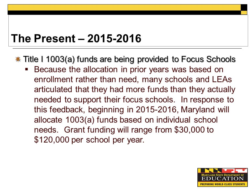 The Present – Title I 1003(a) funds are being provided to Focus Schools  Because the allocation in prior years was based on enrollment rather than need, many schools and LEAs articulated that they had more funds than they actually needed to support their focus schools.