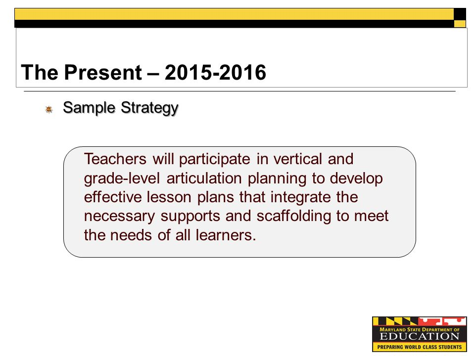 The Present – Sample Strategy Teachers will participate in vertical and grade-level articulation planning to develop effective lesson plans that integrate the necessary supports and scaffolding to meet the needs of all learners.