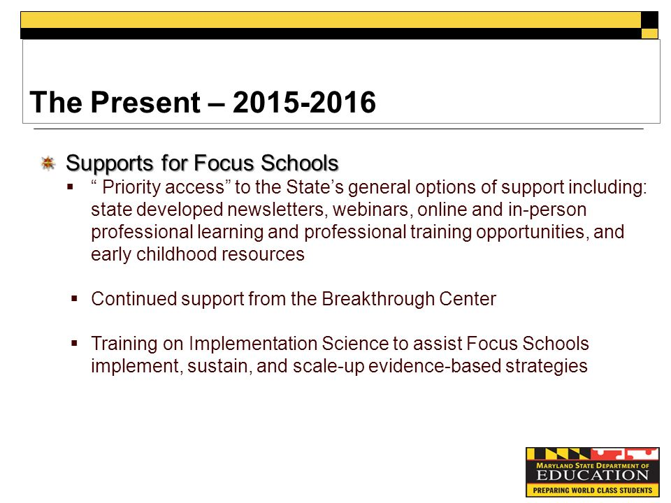 The Present – Supports for Focus Schools  Priority access to the State's general options of support including: state developed newsletters, webinars, online and in-person professional learning and professional training opportunities, and early childhood resources  Continued support from the Breakthrough Center  Training on Implementation Science to assist Focus Schools implement, sustain, and scale-up evidence-based strategies
