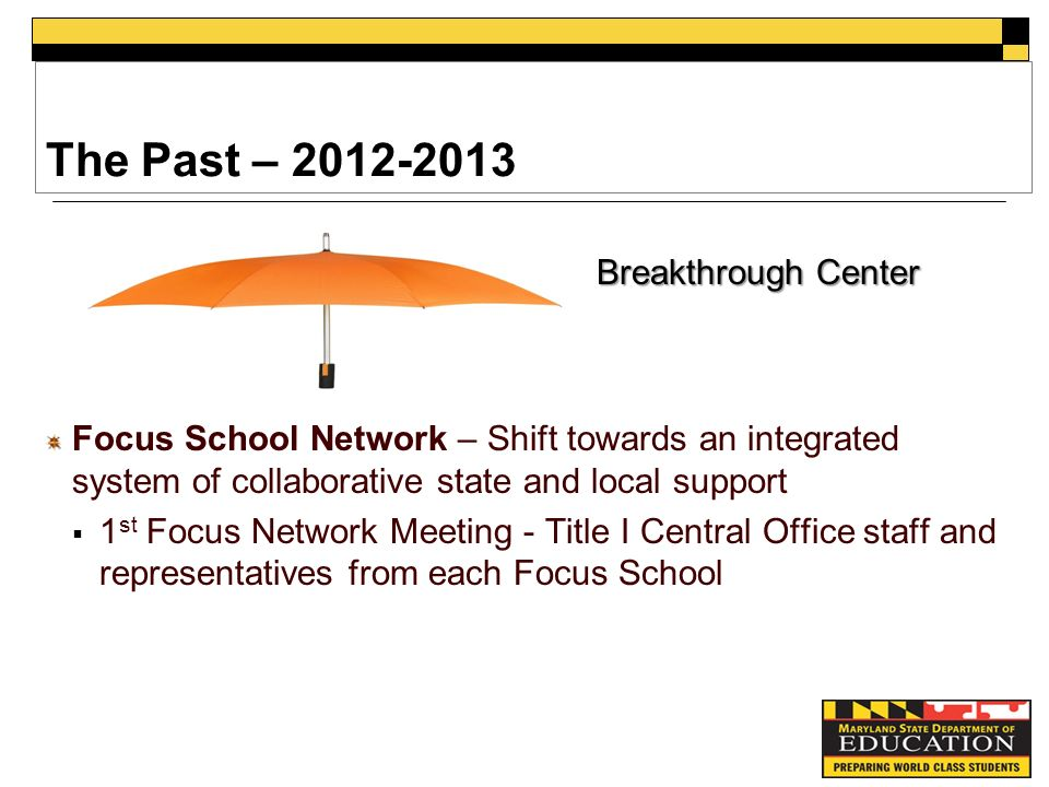 The Past – Focus School Network – Shift towards an integrated system of collaborative state and local support  1 st Focus Network Meeting - Title I Central Office staff and representatives from each Focus School Breakthrough Center
