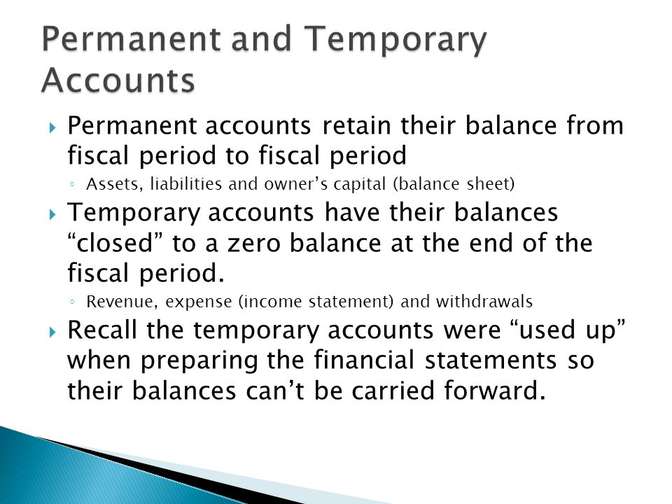  Permanent accounts retain their balance from fiscal period to fiscal period ◦ Assets, liabilities and owner's capital (balance sheet)  Temporary accounts have their balances closed to a zero balance at the end of the fiscal period.
