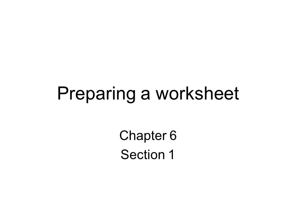 Preparing a worksheet Chapter 6 Section 1. What is the worksheet ...