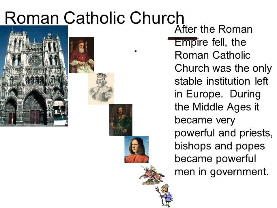Roman Catholic Church After the Roman Empire fell, the Roman Catholic Church was the only stable institution left in Europe.