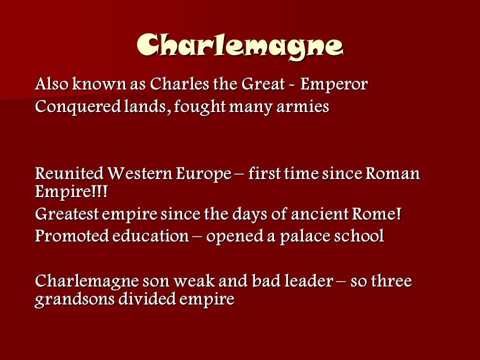 Charlemagne Also known as Charles the Great - Emperor Conquered lands, fought many armies Reunited Western Europe – first time since Roman Empire!!.