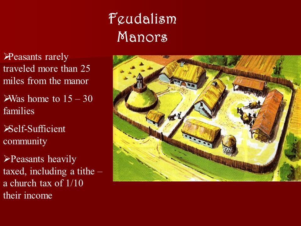 Feudalism Manors  Peasants rarely traveled more than 25 miles from the manor  Was home to 15 – 30 families  Self-Sufficient community  Peasants heavily taxed, including a tithe – a church tax of 1/10 their income