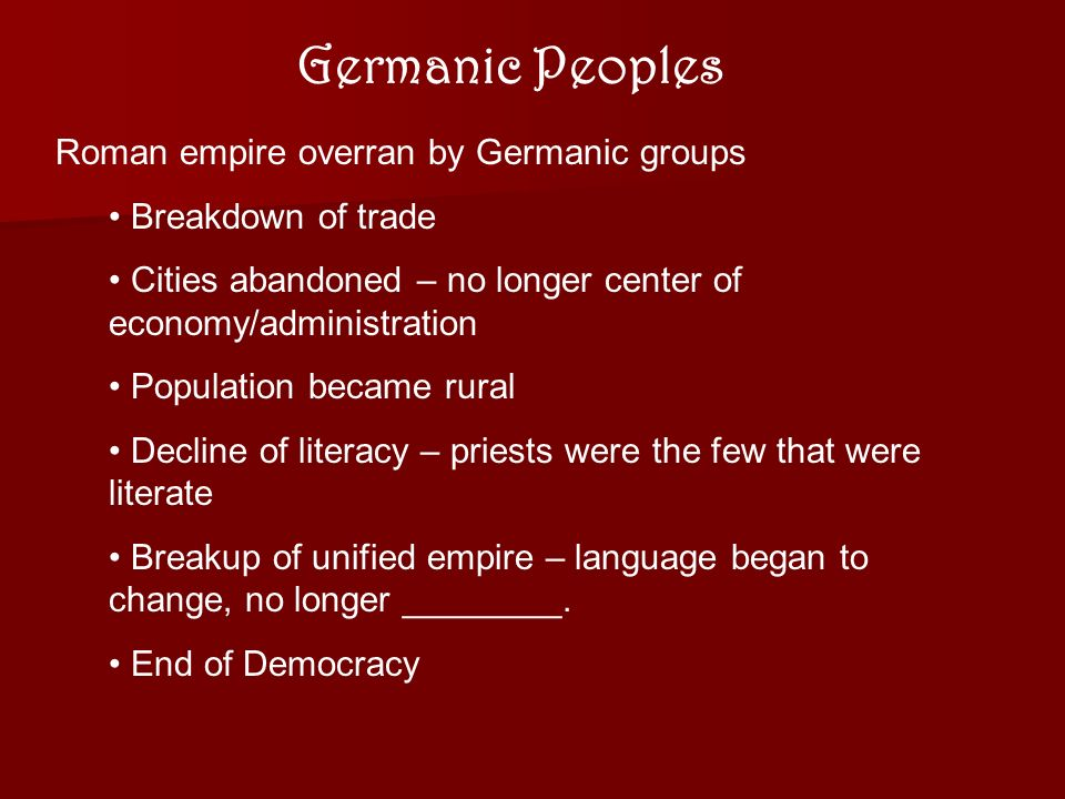 Germanic Peoples Roman empire overran by Germanic groups Breakdown of trade Cities abandoned – no longer center of economy/administration Population became rural Decline of literacy – priests were the few that were literate Breakup of unified empire – language began to change, no longer ________.