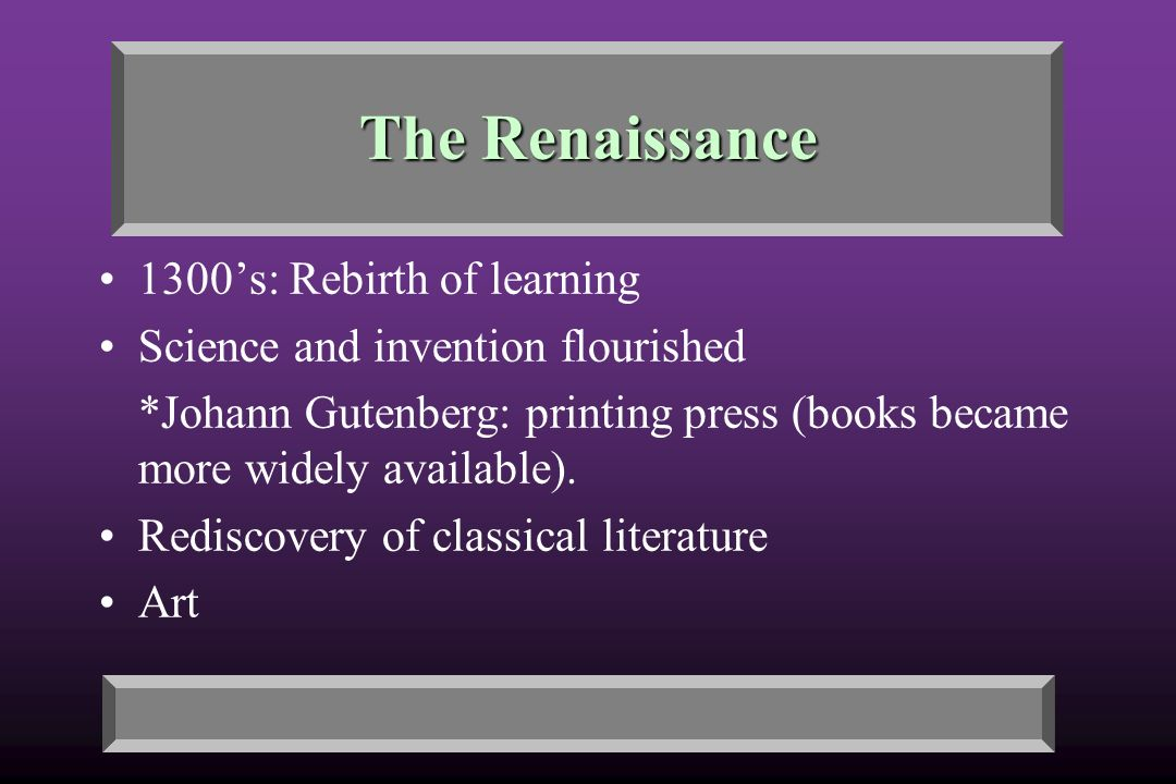 The Renaissance 1300's: Rebirth of learning Science and invention flourished *Johann Gutenberg: printing press (books became more widely available).