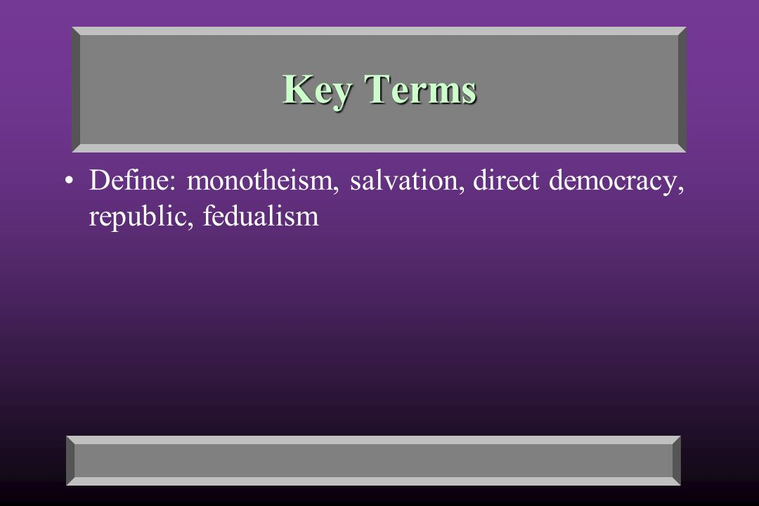 Key Terms Define: monotheism, salvation, direct democracy, republic, fedualism