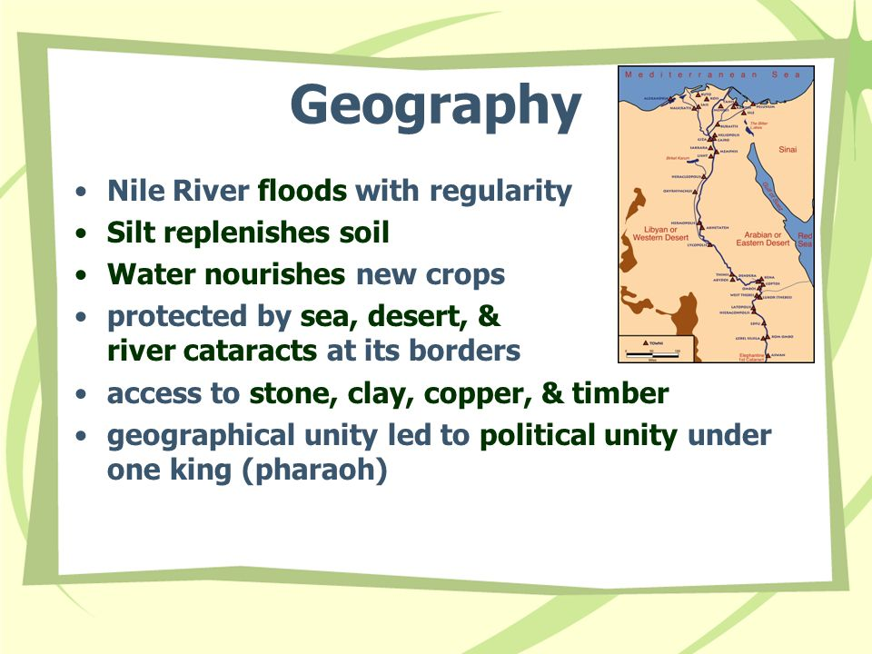 Geography Nile River floods with regularity Silt replenishes soil Water nourishes new crops protected by sea, desert, & river cataracts at its borders access to stone, clay, copper, & timber geographical unity led to political unity under one king (pharaoh)