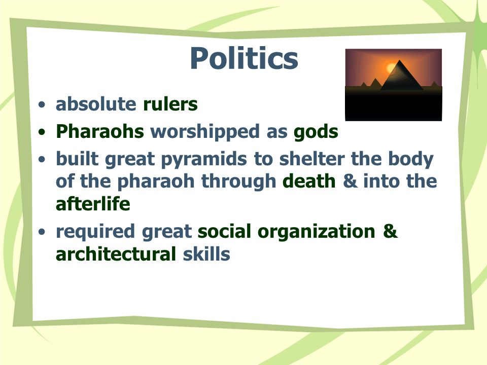 Politics absolute rulers Pharaohs worshipped as gods built great pyramids to shelter the body of the pharaoh through death & into the afterlife required great social organization & architectural skills