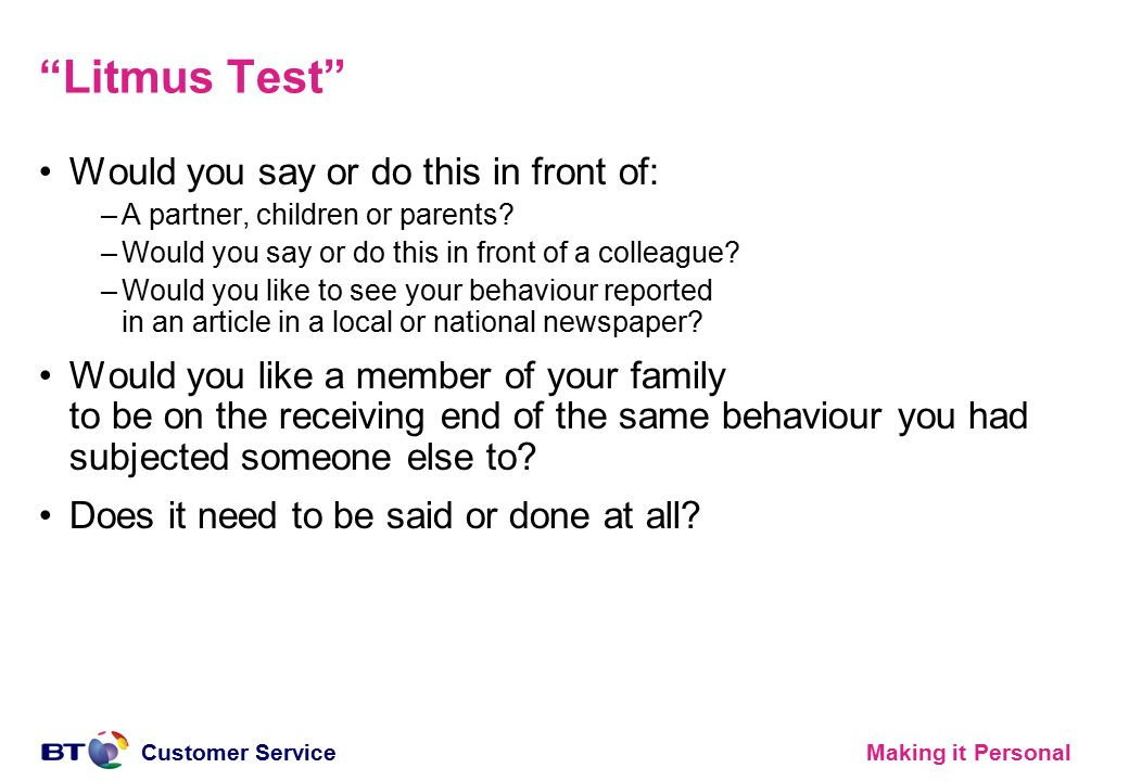 "Making it PersonalCustomer Service ""Litmus Test"" Would you say or do this in front of: –A partner, children or parents? –Would you say or do this in f"