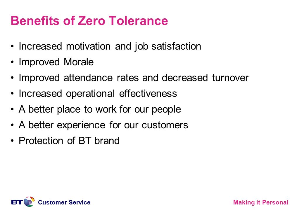 Making it PersonalCustomer Service Benefits of Zero Tolerance Increased motivation and job satisfaction Improved Morale Improved attendance rates and decreased turnover Increased operational effectiveness A better place to work for our people A better experience for our customers Protection of BT brand