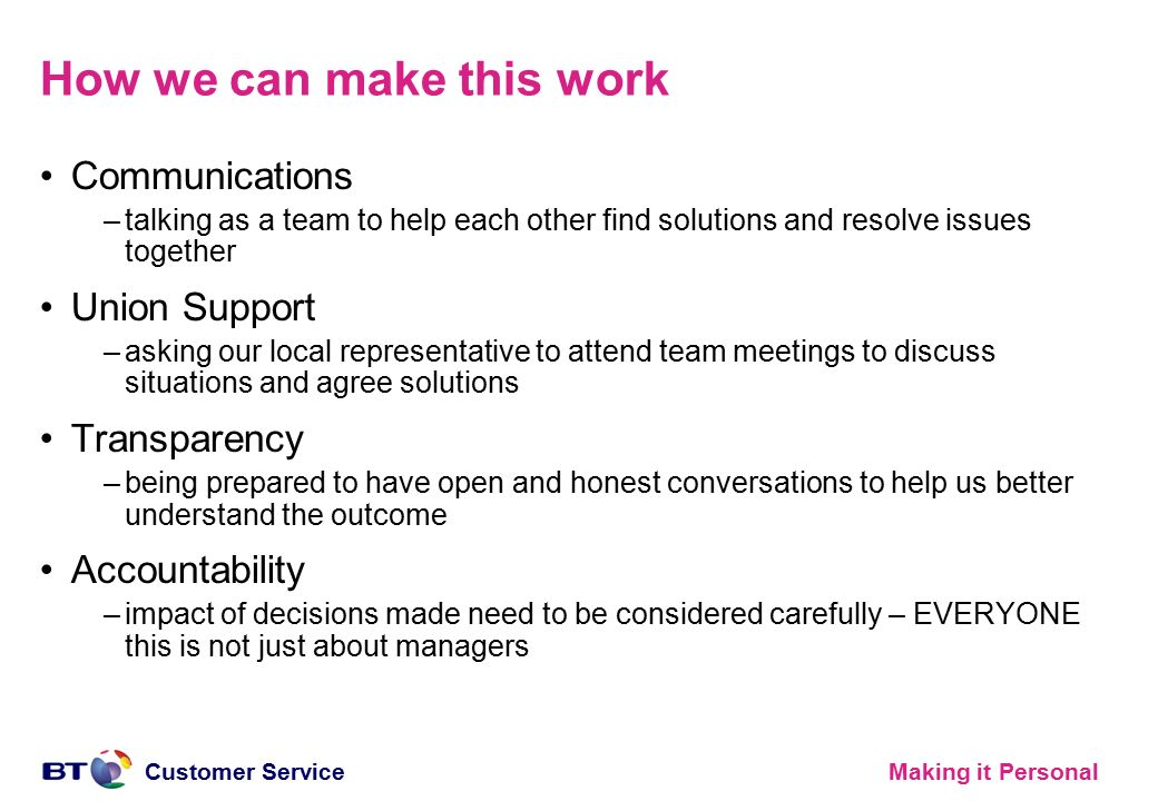 Making it PersonalCustomer Service How we can make this work Communications –talking as a team to help each other find solutions and resolve issues together Union Support –asking our local representative to attend team meetings to discuss situations and agree solutions Transparency –being prepared to have open and honest conversations to help us better understand the outcome Accountability –impact of decisions made need to be considered carefully – EVERYONE this is not just about managers