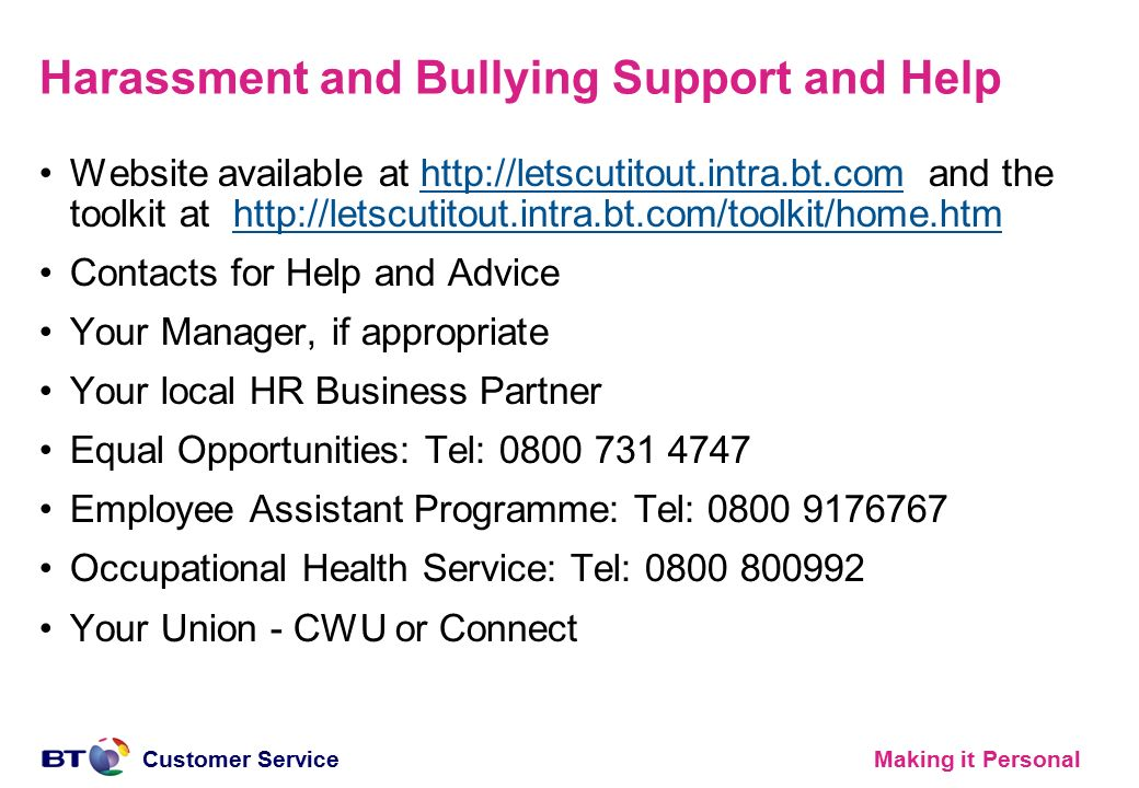 Making it PersonalCustomer Service Harassment and Bullying Support and Help Website available at http://letscutitout.intra.bt.com and the toolkit at h