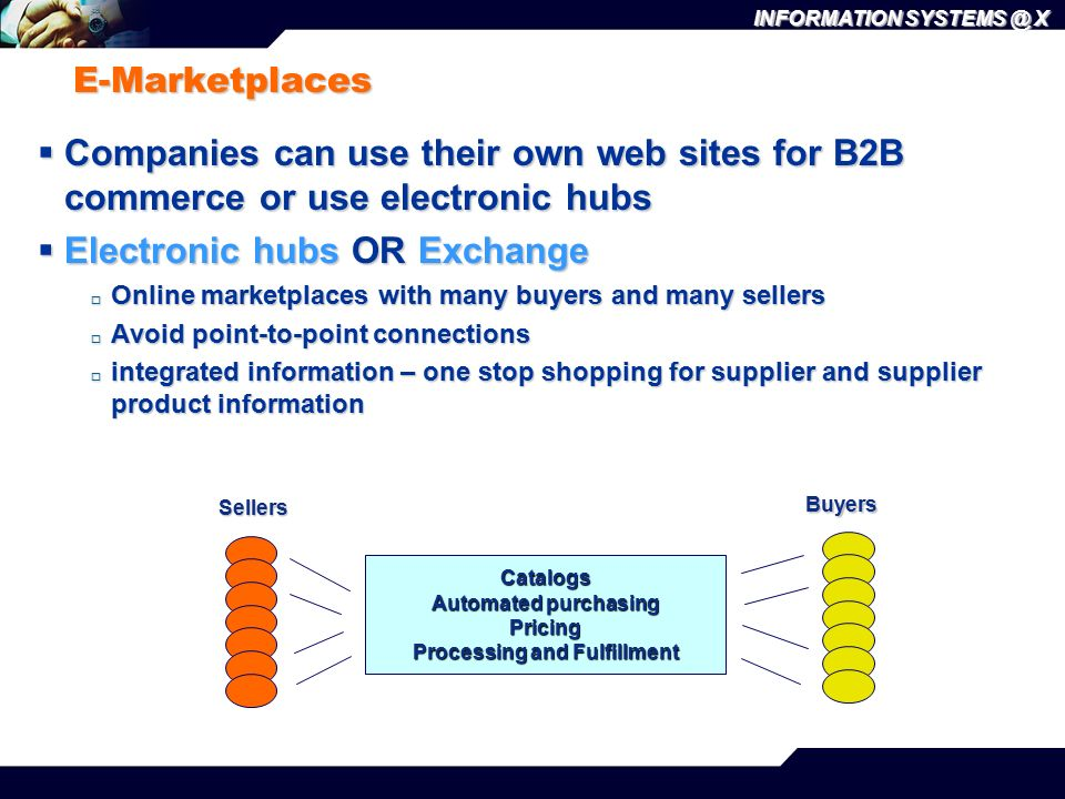 INFORMATION SYSTEMS @ X E-Marketplaces  Companies can use their own web sites for B2B commerce or use electronic hubs  Electronic hubs OR Exchange 