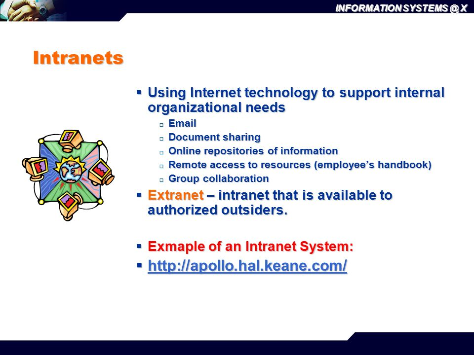INFORMATION SYSTEMS @ X Intranets  Using Internet technology to support internal organizational needs  Email  Document sharing  Online repositories of information  Remote access to resources (employee's handbook)  Group collaboration  Extranet – intranet that is available to authorized outsiders.