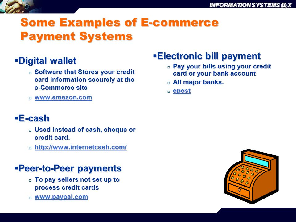 INFORMATION SYSTEMS @ X Some Examples of E-commerce Payment Systems  Digital wallet  Software that Stores your credit card information securely at the e-Commerce site  www.amazon.com www.amazon.com  E-cash  Used instead of cash, cheque or credit card.