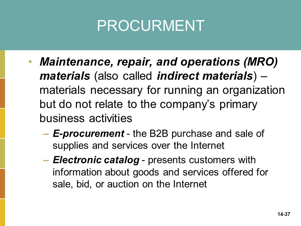 14-37 PROCURMENT Maintenance, repair, and operations (MRO) materials (also called indirect materials) – materials necessary for running an organization but do not relate to the company's primary business activities –E-procurement - the B2B purchase and sale of supplies and services over the Internet –Electronic catalog - presents customers with information about goods and services offered for sale, bid, or auction on the Internet