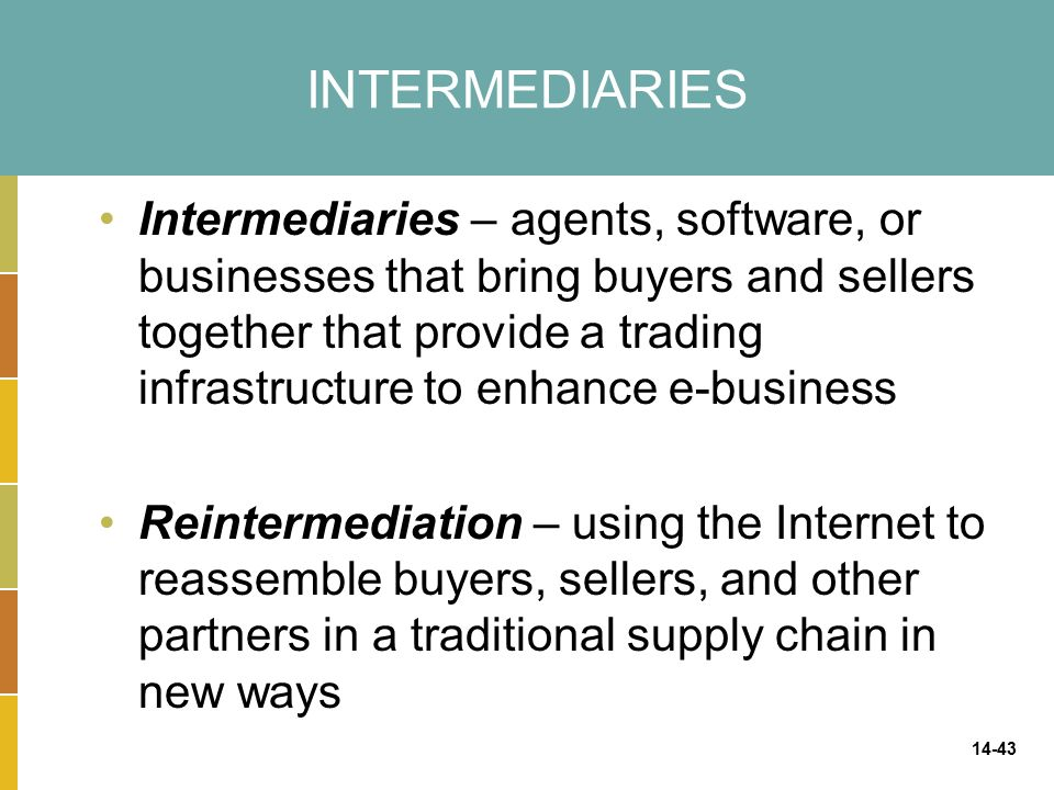 14-43 INTERMEDIARIES Intermediaries – agents, software, or businesses that bring buyers and sellers together that provide a trading infrastructure to enhance e-business Reintermediation – using the Internet to reassemble buyers, sellers, and other partners in a traditional supply chain in new ways