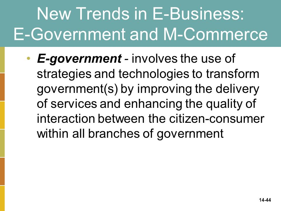 14-44 New Trends in E-Business: E-Government and M-Commerce E-government - involves the use of strategies and technologies to transform government(s) by improving the delivery of services and enhancing the quality of interaction between the citizen-consumer within all branches of government