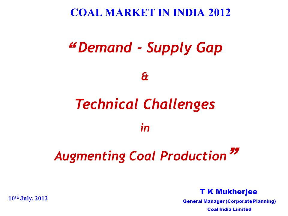 COAL MARKET IN INDIA 2012 Demand - Supply Gap & Technical Challenges in Augmenting Coal Production 10 th July, 2012 T K Mukherjee General Manager (Corporate Planning) Coal India Limited
