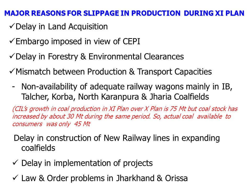 MAJOR REASONS FOR SLIPPAGE IN PRODUCTION DURING XI PLAN Delay in Land Acquisition Embargo imposed in view of CEPI Delay in Forestry & Environmental Clearances Mismatch between Production & Transport Capacities -Non-availability of adequate railway wagons mainly in IB, Talcher, Korba, North Karanpura & Jharia Coalfields (CIL's growth in coal production in XI Plan over X Plan is 75 Mt but coal stock has increased by about 30 Mt during the same period.