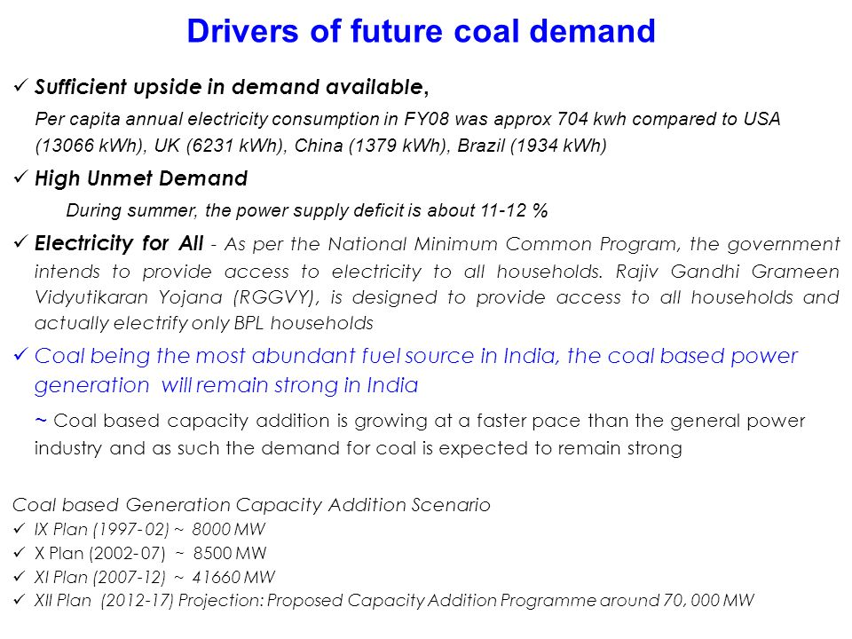 Drivers of future coal demand Sufficient upside in demand available, Per capita annual electricity consumption in FY08 was approx 704 kwh compared to USA (13066 kWh), UK (6231 kWh), China (1379 kWh), Brazil (1934 kWh) High Unmet Demand During summer, the power supply deficit is about % Electricity for All - As per the National Minimum Common Program, the government intends to provide access to electricity to all households.