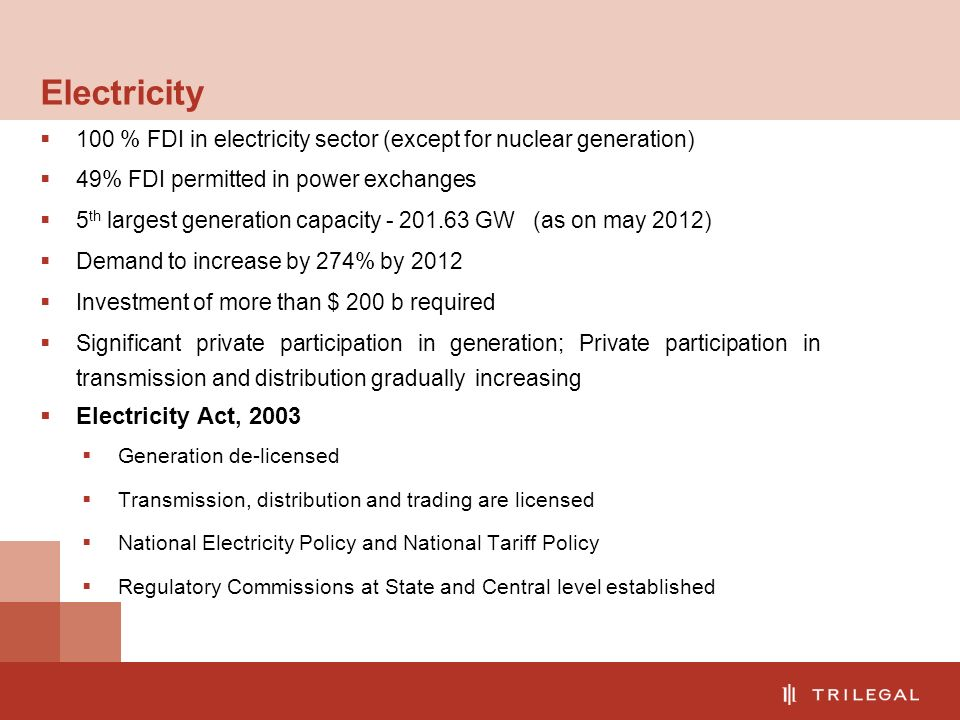 Electricity  100 % FDI in electricity sector (except for nuclear generation)  49% FDI permitted in power exchanges  5 th largest generation capacity - 201.63 GW (as on may 2012)  Demand to increase by 274% by 2012  Investment of more than $ 200 b required  Significant private participation in generation; Private participation in transmission and distribution gradually increasing  Electricity Act, 2003  Generation de-licensed  Transmission, distribution and trading are licensed  National Electricity Policy and National Tariff Policy  Regulatory Commissions at State and Central level established