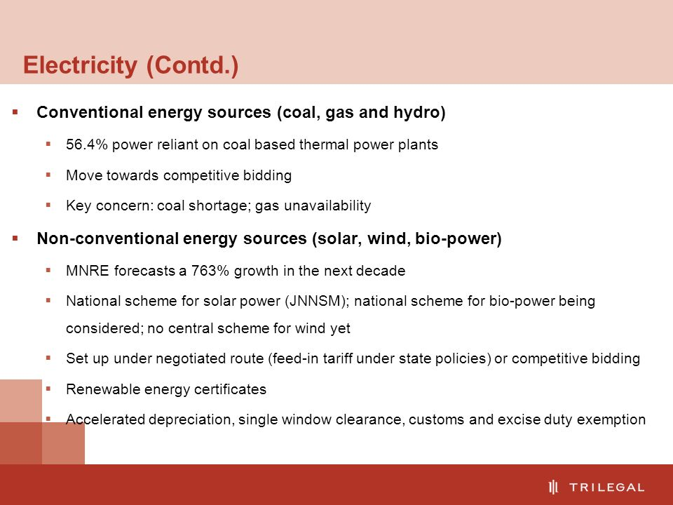 Electricity (Contd.)  Conventional energy sources (coal, gas and hydro)  56.4% power reliant on coal based thermal power plants  Move towards competitive bidding  Key concern: coal shortage; gas unavailability  Non-conventional energy sources (solar, wind, bio-power)  MNRE forecasts a 763% growth in the next decade  National scheme for solar power (JNNSM); national scheme for bio-power being considered; no central scheme for wind yet  Set up under negotiated route (feed-in tariff under state policies) or competitive bidding  Renewable energy certificates  Accelerated depreciation, single window clearance, customs and excise duty exemption