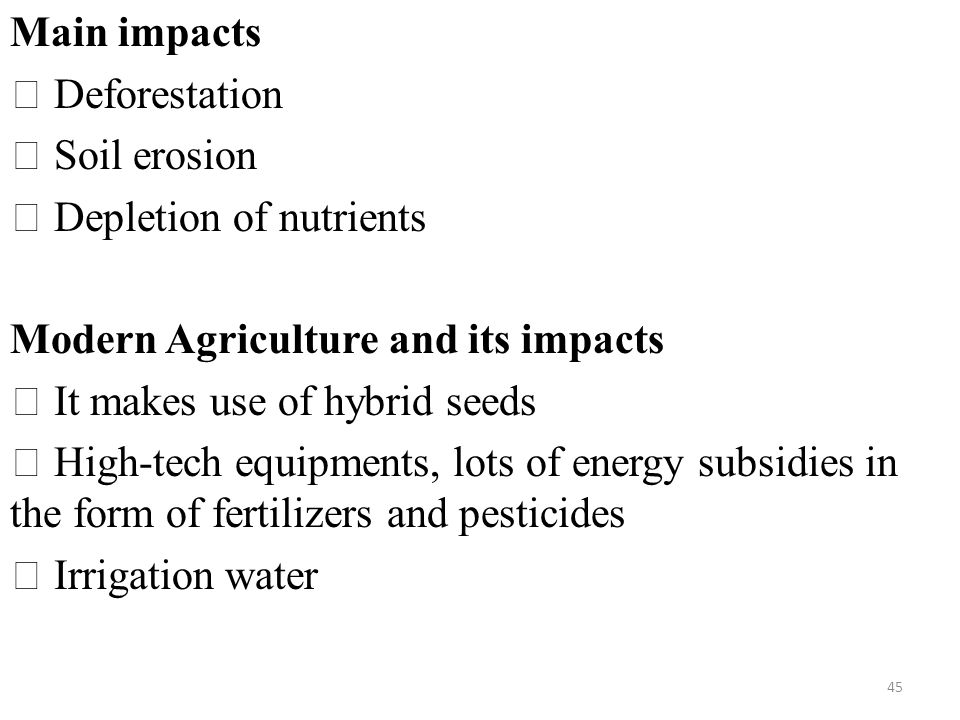 Main impacts  Deforestation  Soil erosion  Depletion of nutrients Modern Agriculture and its impacts  It makes use of hybrid seeds  High-tech equipments, lots of energy subsidies in the form of fertilizers and pesticides  Irrigation water 45