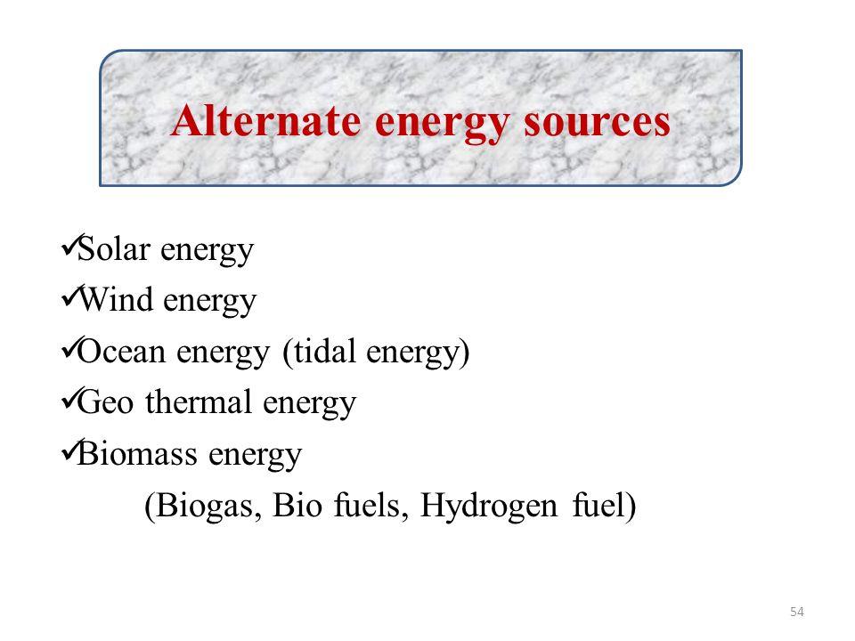Solar energy Wind energy Ocean energy (tidal energy) Geo thermal energy Biomass energy (Biogas, Bio fuels, Hydrogen fuel) Alternate energy sources 54