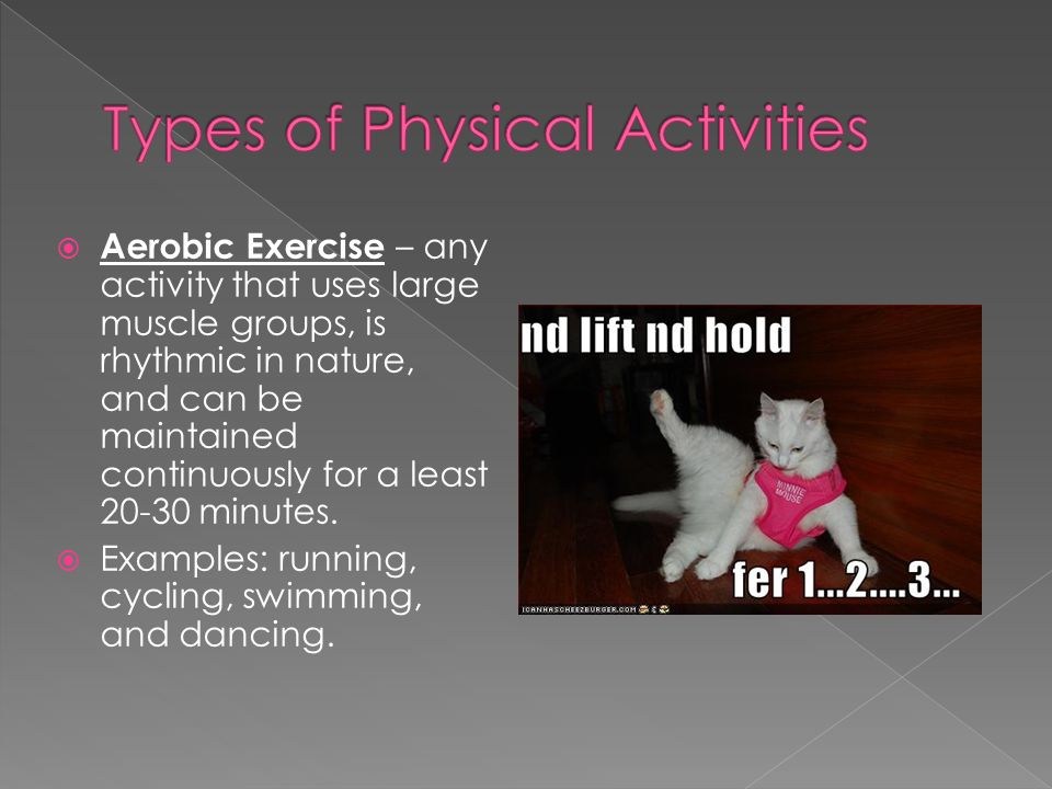  Aerobic Exercise – any activity that uses large muscle groups, is rhythmic in nature, and can be maintained continuously for a least minutes.