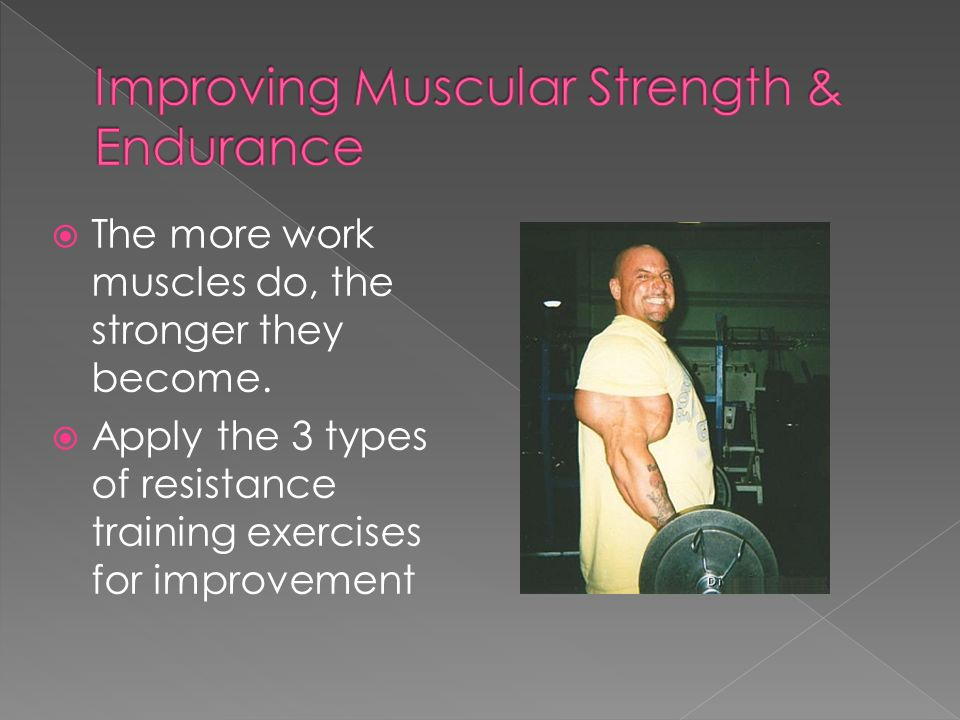  The more work muscles do, the stronger they become.
