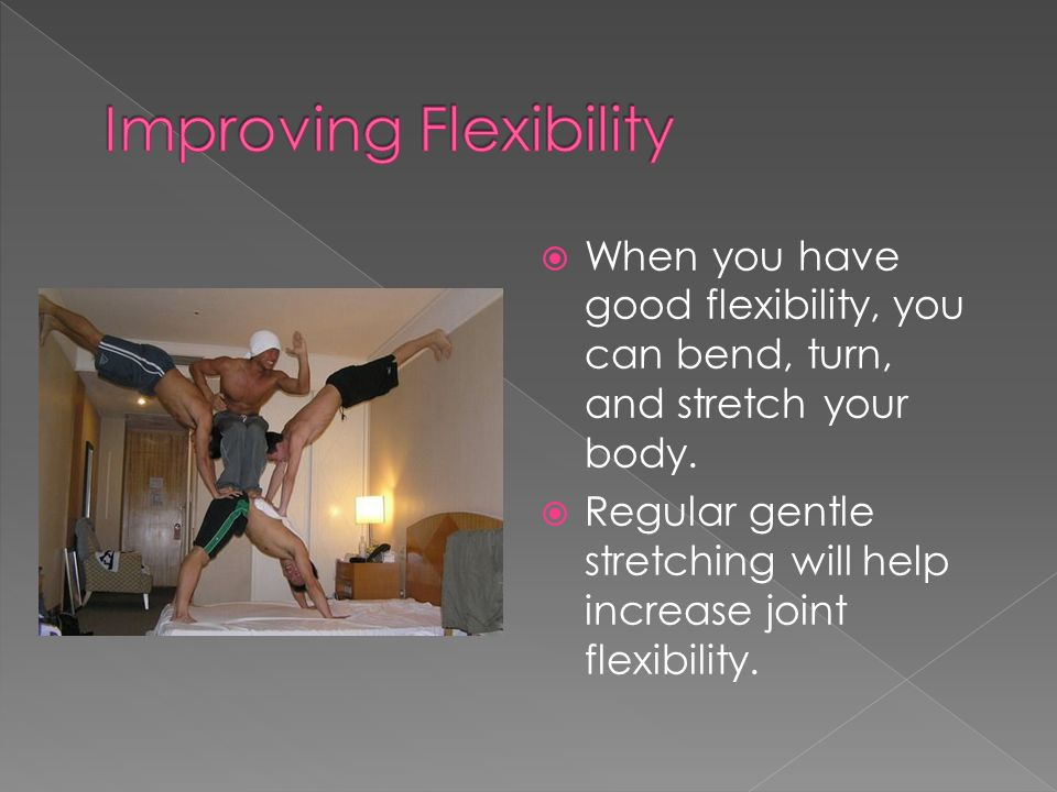  When you have good flexibility, you can bend, turn, and stretch your body.