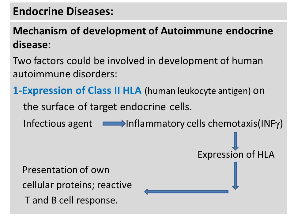 Endocrine Diseases: Mechanism of development of Autoimmune endocrine disease: Two factors could be involved in development of human autoimmune disorders: 1-Expression of Class II HLA (human leukocyte antigen) on the surface of target endocrine cells.