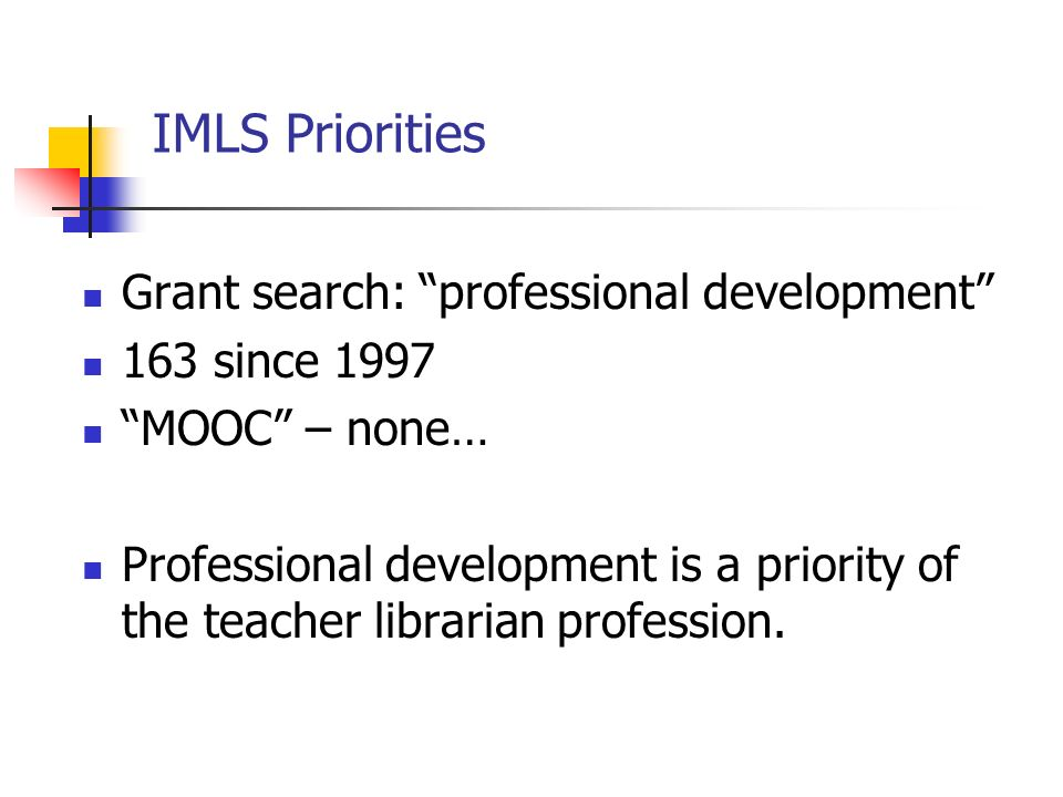 IMLS Priorities Grant search: professional development 163 since 1997 MOOC – none… Professional development is a priority of the teacher librarian profession.