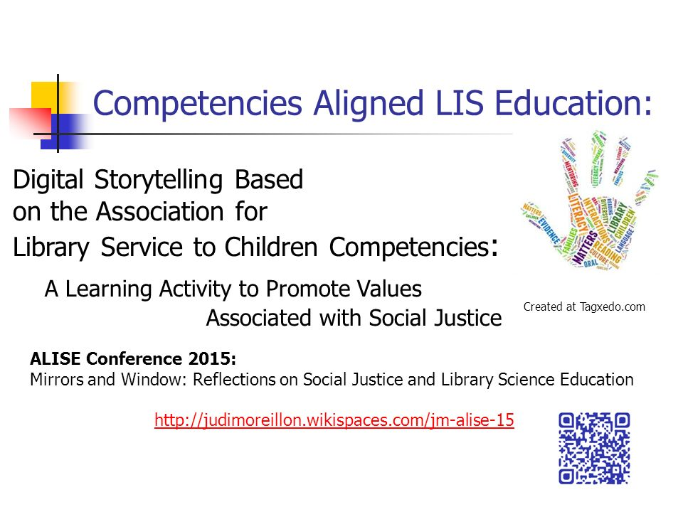 Competencies Aligned LIS Education: Digital Storytelling Based on the Association for Library Service to Children Competencies : A Learning Activity to Promote Values Associated with Social Justice Created at Tagxedo.com ALISE Conference 2015: Mirrors and Window: Reflections on Social Justice and Library Science Education