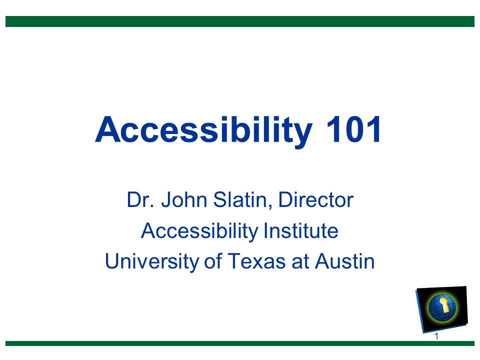 1 Accessibility 101 Dr. John Slatin, Director Accessibility Institute University of Texas at Austin