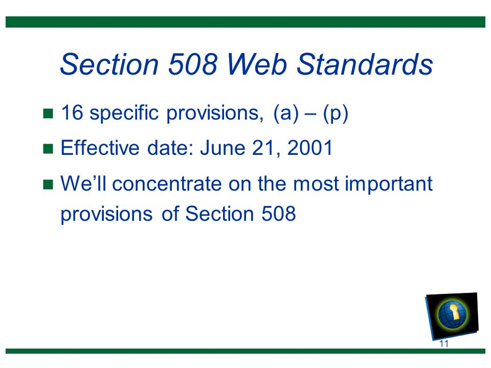 11 Section 508 Web Standards n 16 specific provisions, (a) – (p) n Effective date: June 21, 2001 n We'll concentrate on the most important provisions of Section 508
