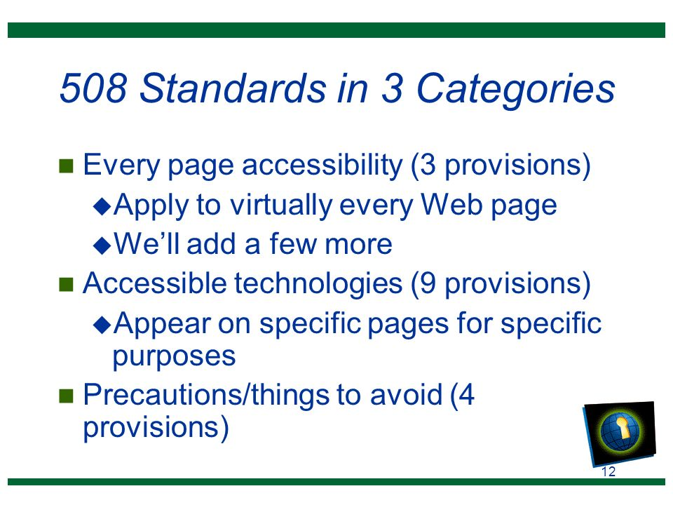 12 508 Standards in 3 Categories n Every page accessibility (3 provisions) u Apply to virtually every Web page u We'll add a few more n Accessible technologies (9 provisions) u Appear on specific pages for specific purposes n Precautions/things to avoid (4 provisions)