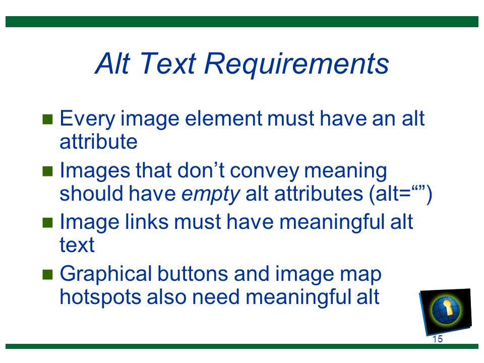 15 Alt Text Requirements n Every image element must have an alt attribute n Images that don't convey meaning should have empty alt attributes (alt= ) n Image links must have meaningful alt text n Graphical buttons and image map hotspots also need meaningful alt