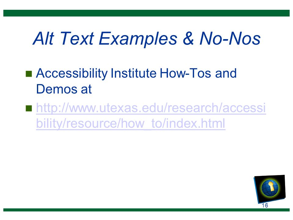 16 Alt Text Examples & No-Nos n Accessibility Institute How-Tos and Demos at n http://www.utexas.edu/research/accessi bility/resource/how_to/index.html http://www.utexas.edu/research/accessi bility/resource/how_to/index.html