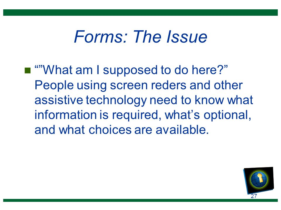 27 Forms: The Issue n What am I supposed to do here? People using screen reders and other assistive technology need to know what information is required, what's optional, and what choices are available.