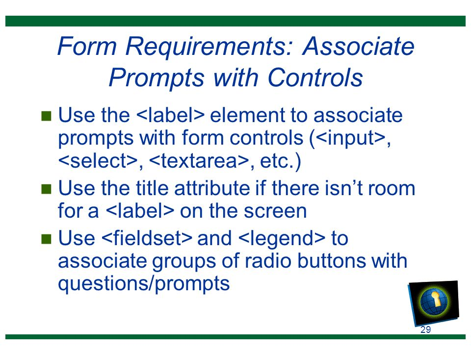29 Form Requirements: Associate Prompts with Controls n Use the element to associate prompts with form controls (,,, etc.) n Use the title attribute if there isn't room for a on the screen n Use and to associate groups of radio buttons with questions/prompts