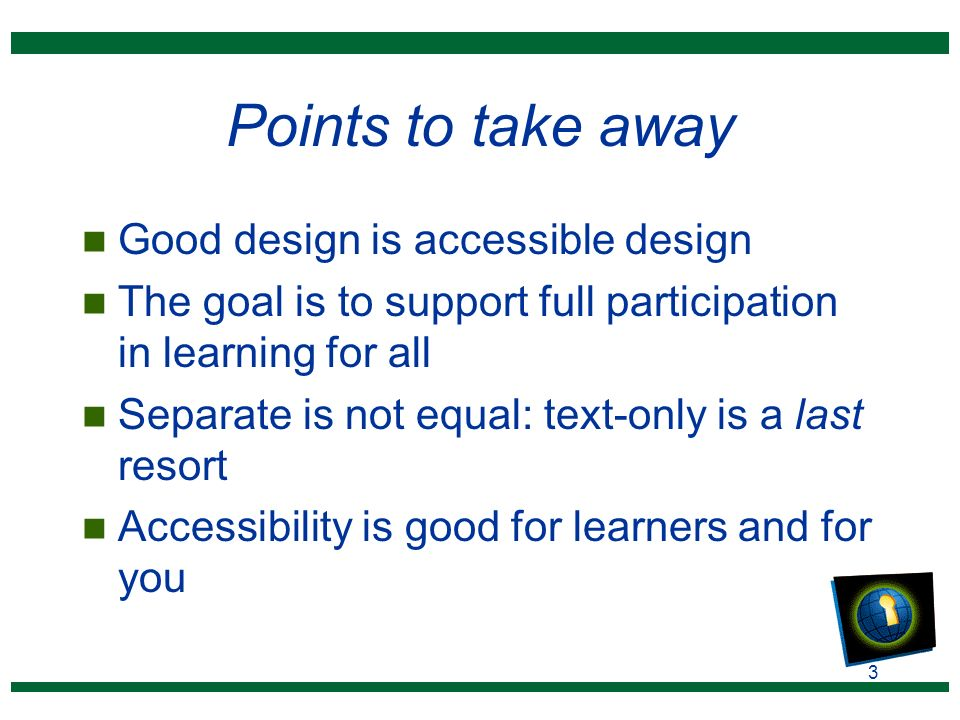 3 Points to take away n Good design is accessible design n The goal is to support full participation in learning for all n Separate is not equal: text-only is a last resort n Accessibility is good for learners and for you
