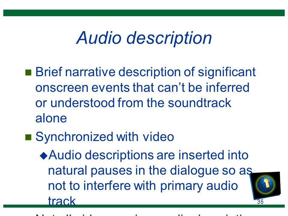 35 Audio description n Brief narrative description of significant onscreen events that can't be inferred or understood from the soundtrack alone n Synchronized with video u Audio descriptions are inserted into natural pauses in the dialogue so as not to interfere with primary audio track n Not all video requires audio description