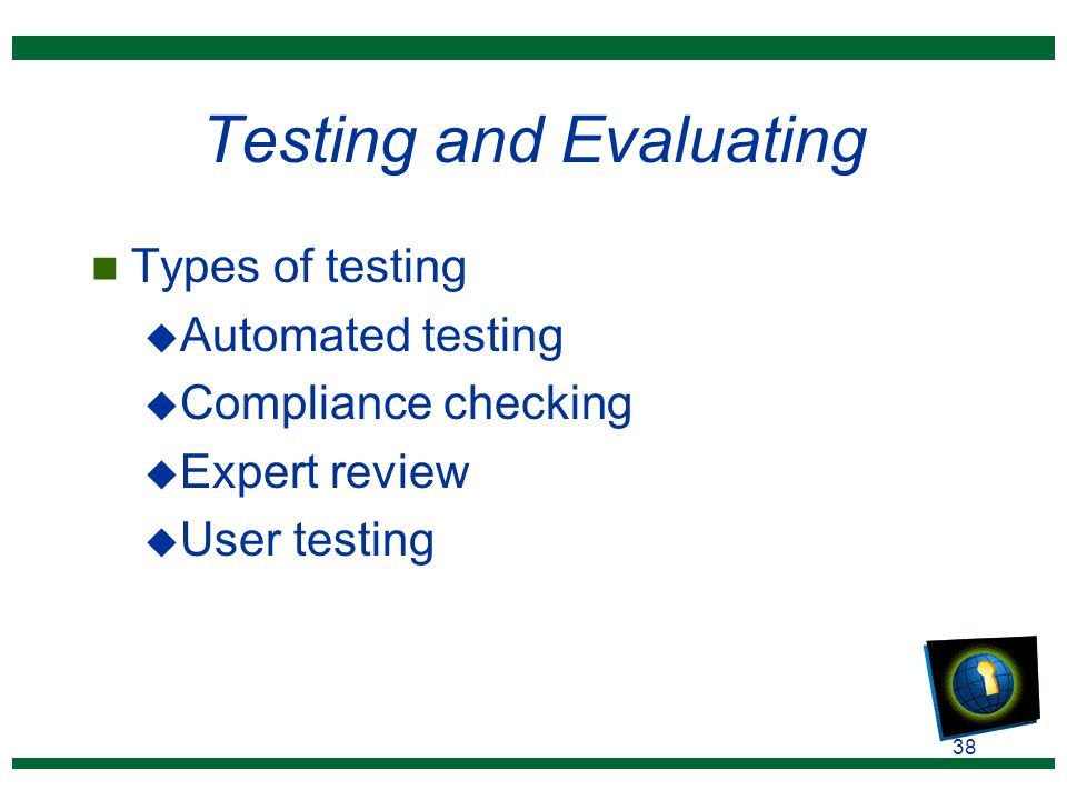 38 Testing and Evaluating n Types of testing u Automated testing u Compliance checking u Expert review u User testing
